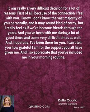 Katie Couric  - It was really a very difficult decision for a lot of reasons. First of all, because of the connection I feel with you. I know I don't know the vast majority of you personally, and it may sound kind of corny, but I really feel as if we've become friends through the years. And you've been with me during a lot of good times and some very difficult times as well. And, hopefully, I've been there for you. I can't tell you how grateful I am for the support you all have given me. And I so appreciate that you've included me in your morning routine.