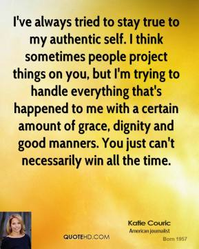 I've always tried to stay true to my authentic self. I think sometimes people project things on you, but I'm trying to handle everything that's happened to me with a certain amount of grace, dignity and good manners. You just can't necessarily win all the time.