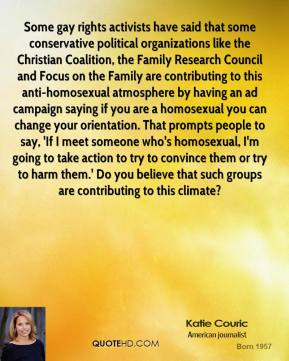 Katie Couric  - Some gay rights activists have said that some conservative political organizations like the Christian Coalition, the Family Research Council and Focus on the Family are contributing to this anti-homosexual atmosphere by having an ad campaign saying if you are a homosexual you can change your orientation. That prompts people to say, 'If I meet someone who's homosexual, I'm going to take action to try to convince them or try to harm them.' Do you believe that such groups are contributing to this climate?