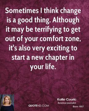 Katie Couric  - Sometimes I think change is a good thing. Although it may be terrifying to get out of your comfort zone, it's also very exciting to start a new chapter in your life.