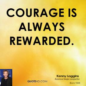Kenny Loggins - Courage is always rewarded.