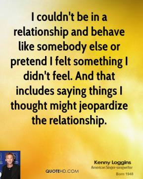 Kenny Loggins - I couldn't be in a relationship and behave like somebody else or pretend I felt something I didn't feel. And that includes saying things I thought might jeopardize the relationship.