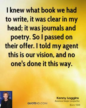 Kenny Loggins - I knew what book we had to write, it was clear in my head; it was journals and poetry. So I passed on their offer. I told my agent this is our vision, and no one's done it this way.