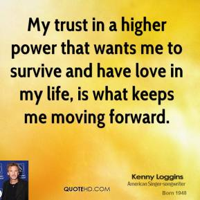 Kenny Loggins - My trust in a higher power that wants me to survive and have love in my life, is what keeps me moving forward.