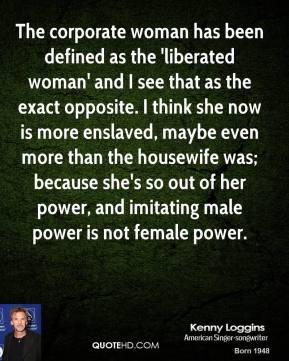 Kenny Loggins - The corporate woman has been defined as the 'liberated woman' and I see that as the exact opposite. I think she now is more enslaved, maybe even more than the housewife was; because she's so out of her power, and imitating male power is not female power.