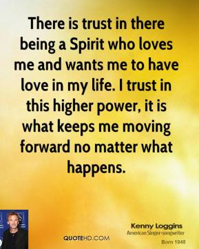 Kenny Loggins - There is trust in there being a Spirit who loves me and wants me to have love in my life. I trust in this higher power, it is what keeps me moving forward no matter what happens.