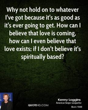 Kenny Loggins - Why not hold on to whatever I've got because it's as good as it's ever going to get. How can I believe that love is coming, how can I even believe that love exists; if I don't believe it's spiritually based?