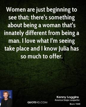 Kenny Loggins - Women are just beginning to see that; there's something about being a woman that's innately different from being a man. I love what I'm seeing take place and I know Julia has so much to offer.
