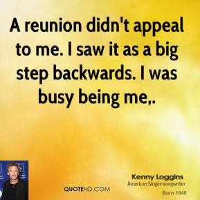 A reunion didn't appeal to me. I saw it as a big step backwards. I was busy being me.