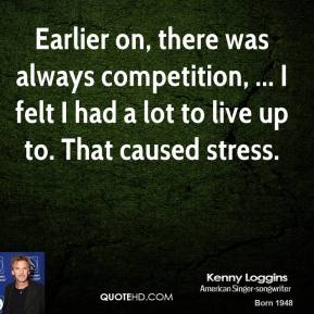 Kenny Loggins  - Earlier on, there was always competition, ... I felt I had a lot to live up to. That caused stress.