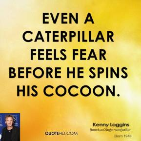 Kenny Loggins  - even a caterpillar feels fear before he spins his cocoon.
