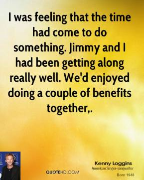 I was feeling that the time had come to do something. Jimmy and I had been getting along really well. We'd enjoyed doing a couple of benefits together.