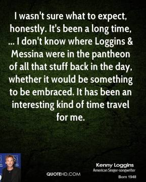 Kenny Loggins  - I wasn't sure what to expect, honestly. It's been a long time, ... I don't know where Loggins & Messina were in the pantheon of all that stuff back in the day, whether it would be something to be embraced. It has been an interesting kind of time travel for me.