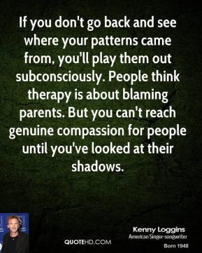 Kenny Loggins  - If you don't go back and see where your patterns came from, you'll play them out subconsciously. People think therapy is about blaming parents. But you can't reach genuine compassion for people until you've looked at their shadows.
