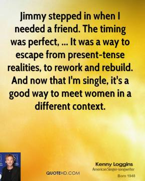 Kenny Loggins  - Jimmy stepped in when I needed a friend. The timing was perfect, ... It was a way to escape from present-tense realities, to rework and rebuild. And now that I'm single, it's a good way to meet women in a different context.