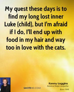 Kenny Loggins  - My quest these days is to find my long lost inner Luke (child), but I'm afraid if I do, I'll end up with food in my hair and way too in love with the cats.