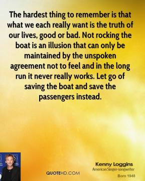 The hardest thing to remember is that what we each really want is the truth of our lives, good or bad. Not rocking the boat is an illusion that can only be maintained by the unspoken agreement not to feel and in the long run it never really works. Let go of saving the boat and save the passengers instead.