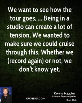 We want to see how the tour goes, ... Being in a studio can create a lot of tension. We wanted to make sure we could cruise through this. Whether we (record again) or not, we don't know yet.