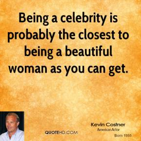 Being a celebrity is probably the closest to being a beautiful woman as you can get.