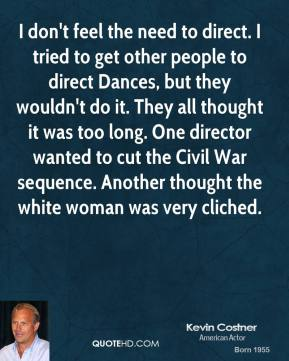 Kevin Costner - I don't feel the need to direct. I tried to get other people to direct Dances, but they wouldn't do it. They all thought it was too long. One director wanted to cut the Civil War sequence. Another thought the white woman was very cliched.