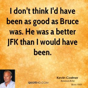 Kevin Costner - I don't think I'd have been as good as Bruce was. He was a better JFK than I would have been.