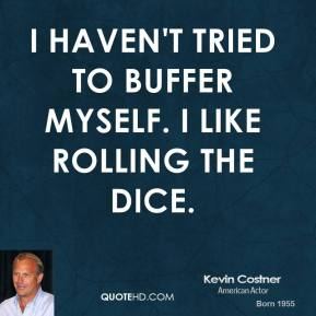 I haven't tried to buffer myself. I like rolling the dice.