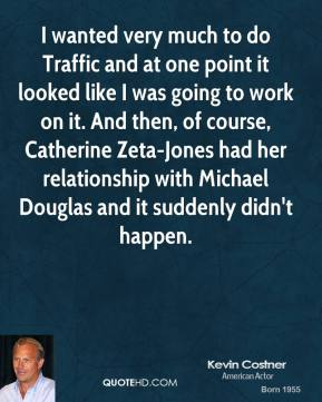 I wanted very much to do Traffic and at one point it looked like I was going to work on it. And then, of course, Catherine Zeta-Jones had her relationship with Michael Douglas and it suddenly didn't happen.