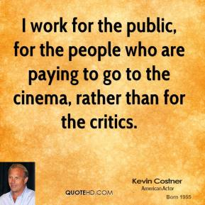 Kevin Costner - I work for the public, for the people who are paying to go to the cinema, rather than for the critics.