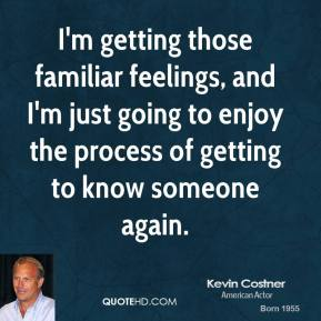 Kevin Costner - I'm getting those familiar feelings, and I'm just going to enjoy the process of getting to know someone again.