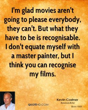 Kevin Costner - I'm glad movies aren't going to please everybody, they can't. But what they have to be is recognisable. I don't equate myself with a master painter, but I think you can recognise my films.