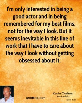 Kevin Costner - I'm only interested in being a good actor and in being remembered for my best films, not for the way I look. But it seems inevitable in this line of work that I have to care about the way I look without getting obsessed about it.