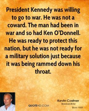 Kevin Costner - President Kennedy was willing to go to war. He was not a coward. The man had been in war and so had Ken O'Donnell. He was ready to protect this nation, but he was not ready for a military solution just because it was being rammed down his throat.