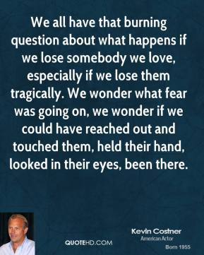 Kevin Costner - We all have that burning question about what happens if we lose somebody we love, especially if we lose them tragically. We wonder what fear was going on, we wonder if we could have reached out and touched them, held their hand, looked in their eyes, been there.