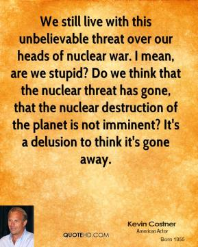 Kevin Costner - We still live with this unbelievable threat over our heads of nuclear war. I mean, are we stupid? Do we think that the nuclear threat has gone, that the nuclear destruction of the planet is not imminent? It's a delusion to think it's gone away.