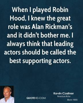 Kevin Costner - When I played Robin Hood, I knew the great role was Alan Rickman's and it didn't bother me. I always think that leading actors should be called the best supporting actors.