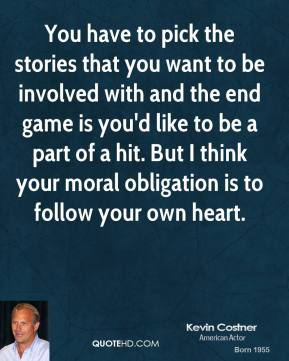 Kevin Costner - You have to pick the stories that you want to be involved with and the end game is you'd like to be a part of a hit. But I think your moral obligation is to follow your own heart.