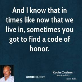Kevin Costner  - And I know that in times like now that we live in, sometimes you got to find a code of honor.