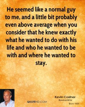 Kevin Costner  - He seemed like a normal guy to me, and a little bit probably even above average when you consider that he knew exactly what he wanted to do with his life and who he wanted to be with and where he wanted to stay.