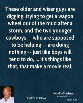 Kevin Costner  - These older and wiser guys are digging, trying to get a wagon wheel out of the mud after a storm, and the two younger cowboys -- who are supposed to be helping -- are doing nothing -- just like boys will tend to do, ... It's things like that, that make a movie real.