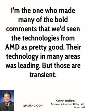 Kevin Rollins - I'm the one who made many of the bold comments that we'd seen the technologies from AMD as pretty good. Their technology in many areas was leading. But those are transient.