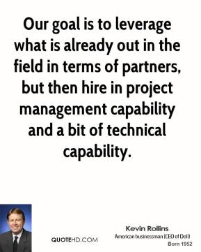Kevin Rollins - Our goal is to leverage what is already out in the field in terms of partners, but then hire in project management capability and a bit of technical capability.