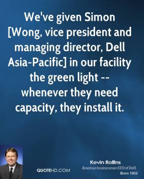 We've given Simon [Wong, vice president and managing director, Dell Asia-Pacific] in our facility the green light -- whenever they need capacity, they install it.