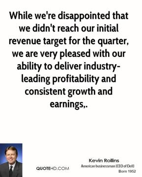 While we're disappointed that we didn't reach our initial revenue target for the quarter, we are very pleased with our ability to deliver industry-leading profitability and consistent growth and earnings.