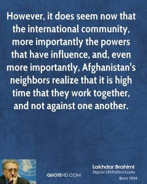 However, it does seem now that the international community, more importantly the powers that have influence, and, even more importantly, Afghanistan's neighbors realize that it is high time that they work together, and not against one another.