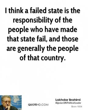 I think a failed state is the responsibility of the people who have made that state fail, and those are generally the people of that country.