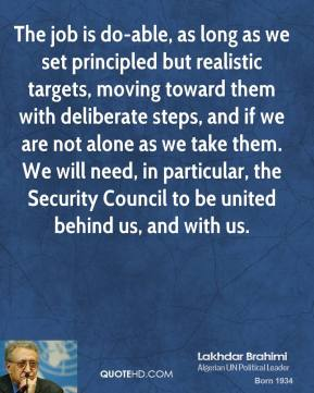 Lakhdar Brahimi  - The job is do-able, as long as we set principled but realistic targets, moving toward them with deliberate steps, and if we are not alone as we take them. We will need, in particular, the Security Council to be united behind us, and with us.