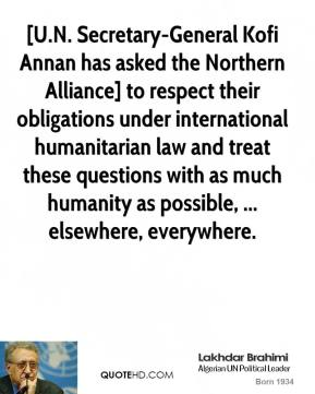 [U.N. Secretary-General Kofi Annan has asked the Northern Alliance] to respect their obligations under international humanitarian law and treat these questions with as much humanity as possible, ... elsewhere, everywhere.