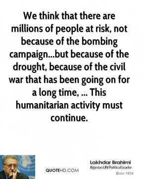 Lakhdar Brahimi  - We think that there are millions of people at risk, not because of the bombing campaign...but because of the drought, because of the civil war that has been going on for a long time, ... This humanitarian activity must continue.