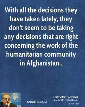 Lakhdar Brahimi  - With all the decisions they have taken lately, they don't seem to be taking any decisions that are right concerning the work of the humanitarian community in Afghanistan.