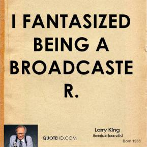 Larry King - I fantasized being a broadcaster.